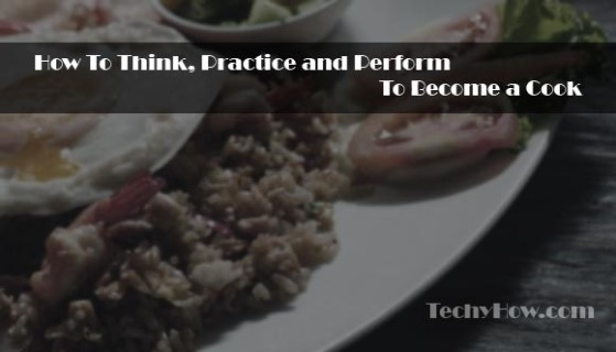 techyhow.com-How-To-Think,-Practice-and-Perform-To-Become-a-Cook